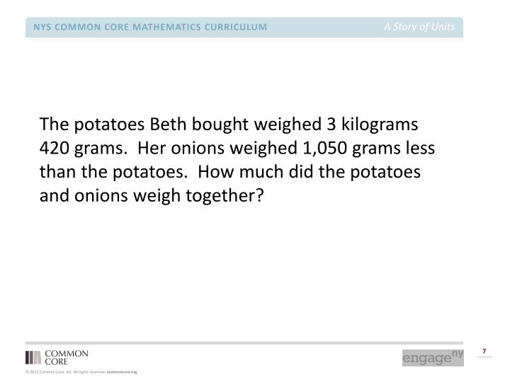 The potatoes Beth bought weighed 3 kilograms 420 grams.  Her onions weighed 1,050 grams less than the potatoes.  How much did the potatoes and onions weigh together?