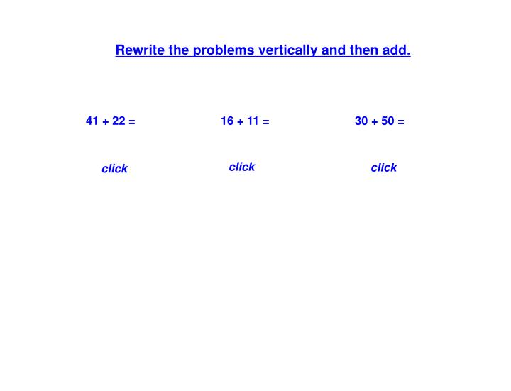 Rewrite the problems vertically and then add.