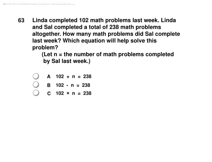 Linda completed 102 math problems last week. Linda and Sal completed a total of 238 math problems altogether. How many math problems did Sal complete last week? Which equation will help solve this problem?