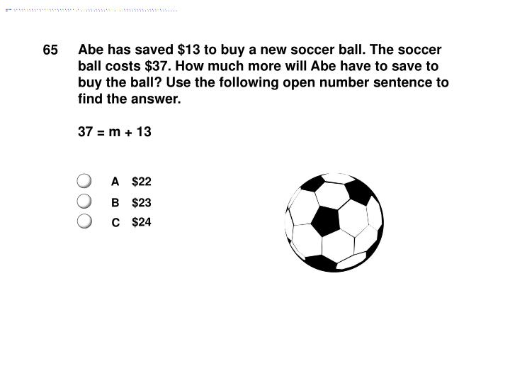 Abe has saved $13 to buy a new soccer ball. The soccer ball costs $37. How much more will Abe have to save to buy the ball? Use the following open number sentence to find the answer.