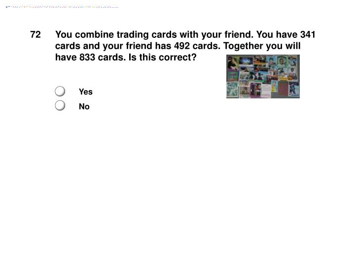 You combine trading cards with your friend. You have 341 cards and your friend has 492 cards. Together you will have 833 cards. Is this correct?
