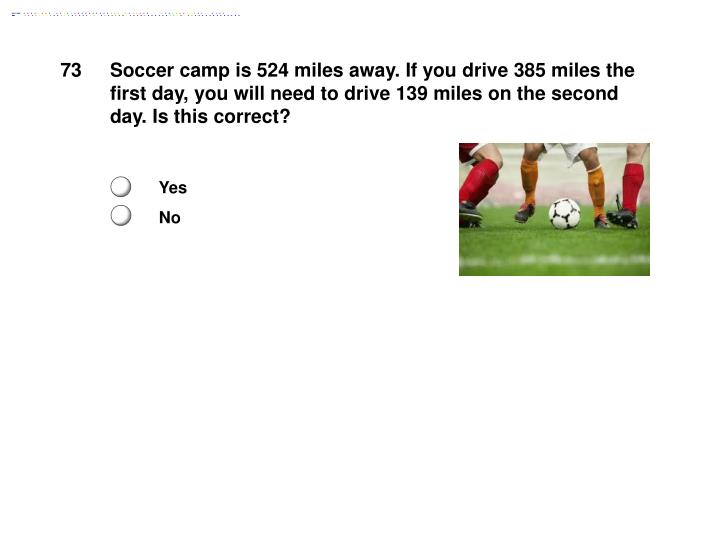 Soccer camp is 524 miles away. If you drive 385 miles the first day, you will need to drive 139 miles on the second day. Is this correct?