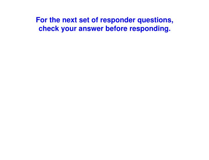For the next set of responder questions,