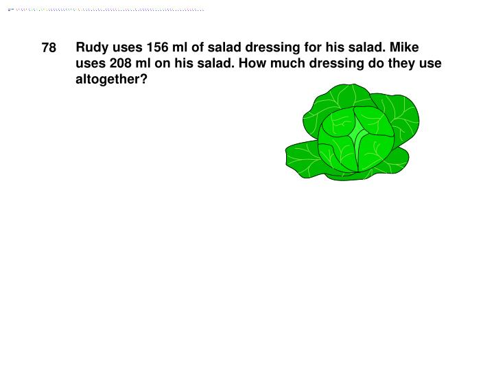 Rudy uses 156 ml of salad dressing for his salad. Mike uses 208 ml on his salad. How much dressing do they use altogether?