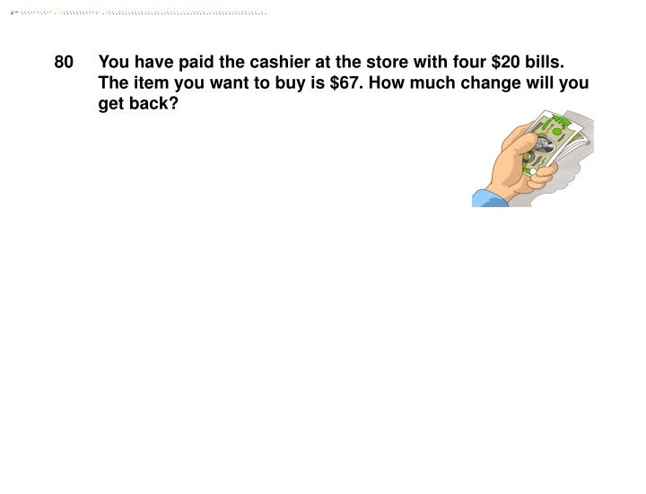 You have paid the cashier at the store with four $20 bills. The item you want to buy is $67. How much change will you get back?