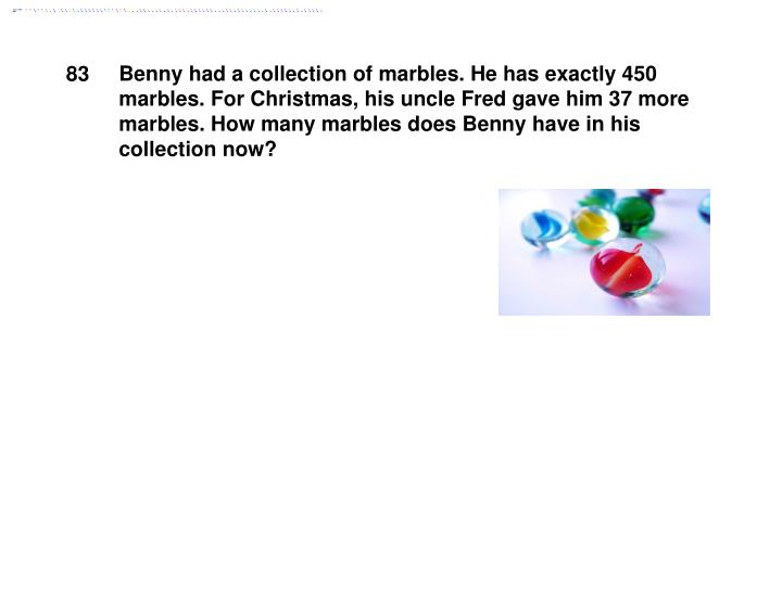 Benny had a collection of marbles. He has exactly 450 marbles. For Christmas, his uncle Fred gave him 37 more marbles. How many marbles does Benny have in his collection now?