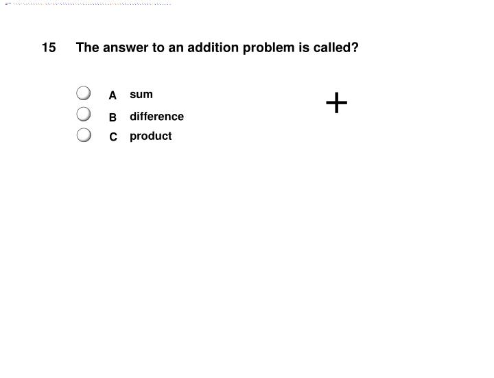 The answer to an addition problem is called?