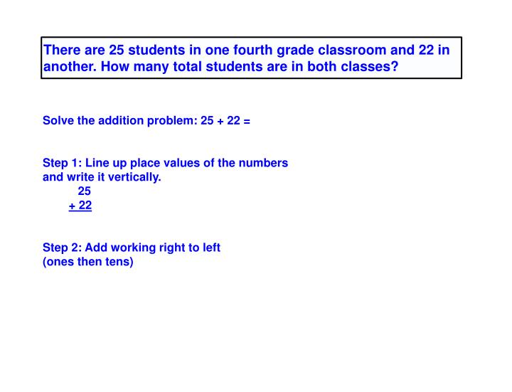 There are 25 students in one fourth grade classroom and 22 in another. How many total students are in both classes?