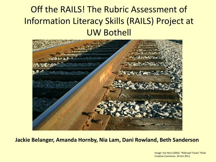 Off the rails the rubric assessment of information literacy skills rails project at uw bothell