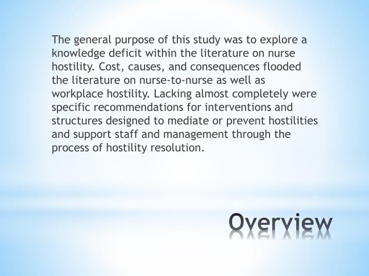 The general purpose of this study was to explore a knowledge deficit within the literature on nurse hostility. Cost, causes, and consequences flooded the literature on nurse-to-nurse as well as workplace hostility. Lacking almost completely were specific recommendations for interventions and structures designed to mediate or prevent hostilities and support staff and management through the process of hostility resolution.