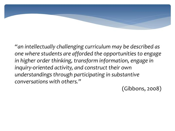 """an intellectually challenging curriculum may be described as one where students are afforded the opportunities to engage in higher order thinking, transform information, engage in inquiry-oriented activity, and construct their own understandings through participating in substantive conversations with others"