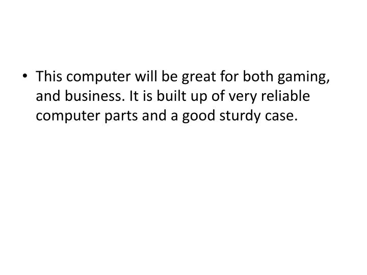 This computer will be great for both gaming, and business. It is built up of very reliable computer parts and a good sturdy case.