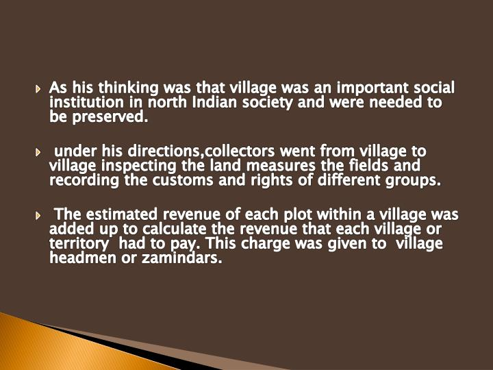 As his thinking was that village was an important social institution in north Indian society and were needed to be preserved.