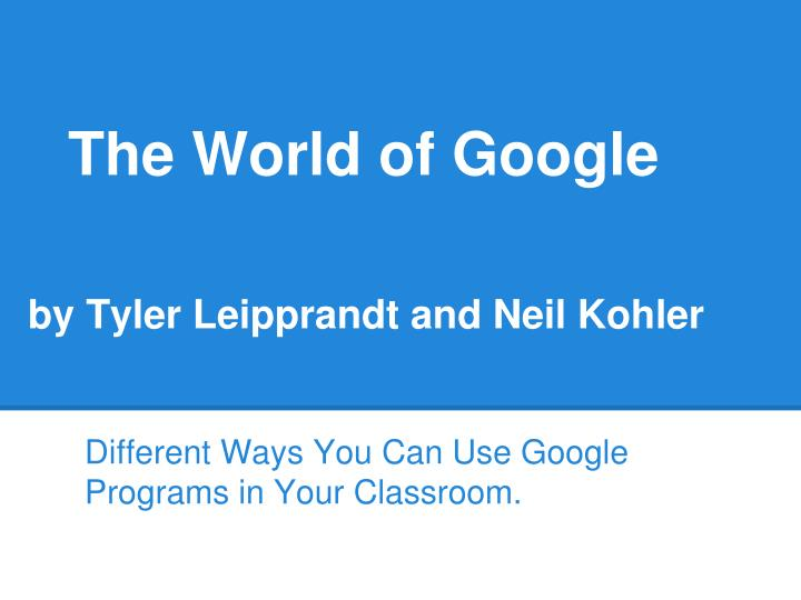 The world of google by tyler leipprandt and neil kohler