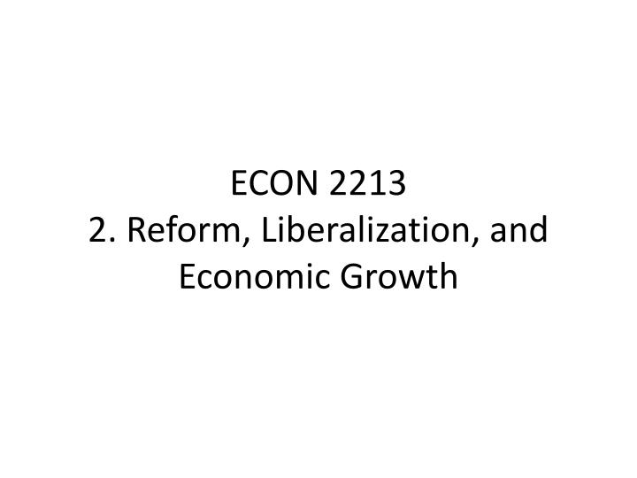 Econ 2213 2 reform liberalization and economic growth