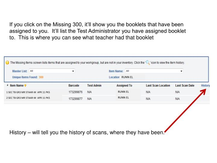 If you click on the Missing 300, it'll show you the booklets that have been assigned to you.  It'll list the Test Administrator you have assigned booklet to.  This is where you can see what teacher had that booklet