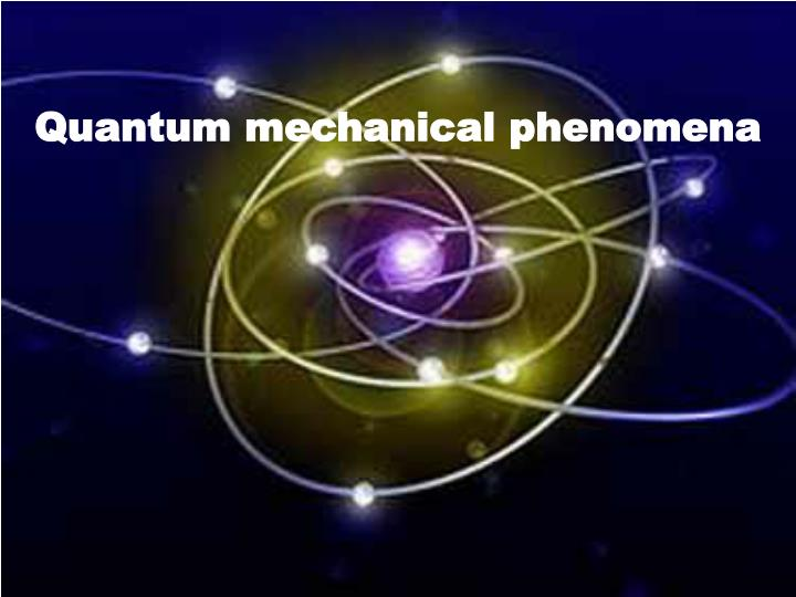 Quantum mechanical phenomena