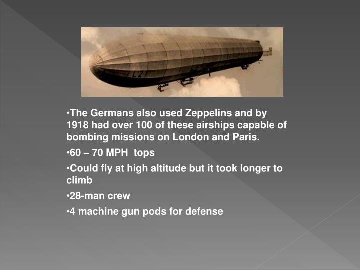 The Germans also used Zeppelins and by 1918 had over 100 of these airships capable of bombing