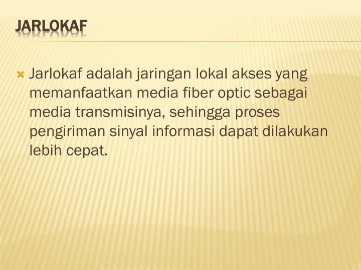Jarlokaf adalah jaringan lokal akses yang memanfaatkan media fiber optic sebagai media transmisinya, sehingga proses pengiriman sinyal informasi dapat dilakukan lebih cepat.