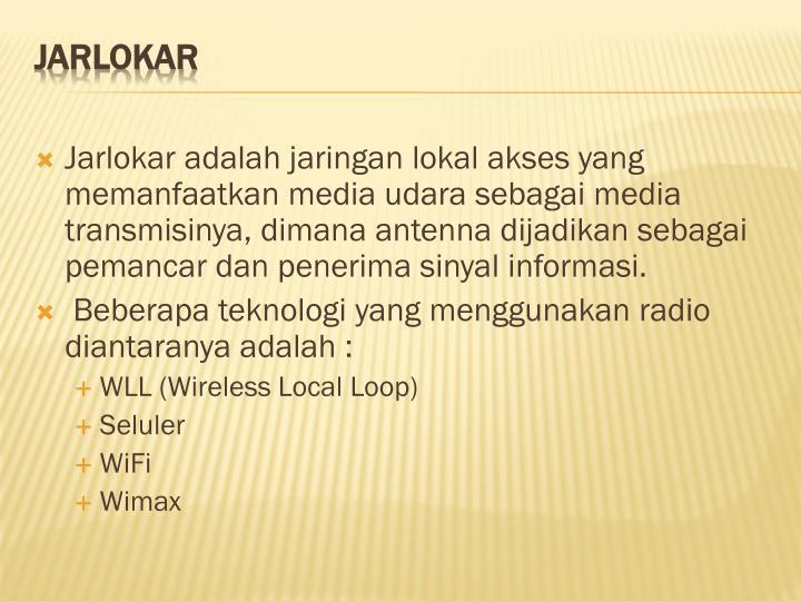 Jarlokar adalah jaringan lokal akses yang memanfaatkan media udara sebagai media transmisinya, dimana antenna dijadikan sebagai pemancar dan penerima sinyal informasi.
