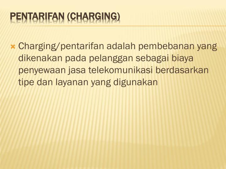 Charging/pentarifan adalah pembebanan yang dikenakan pada pelanggan sebagai biaya penyewaan jasa telekomunikasi berdasarkan tipe dan layanan yang digunakan