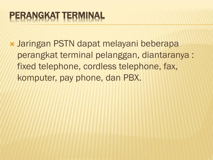 Jaringan PSTN dapat melayani beberapa perangkat terminal pelanggan, diantaranya : fixed telephone, cordless telephone, fax, komputer, pay phone, dan PBX.