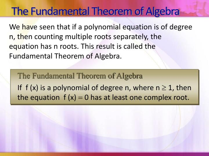 We have seen that if a polynomial equation is of degree n, then counting multiple roots separately, the equation has n roots. This result is called the Fundamental Theorem of Algebra.