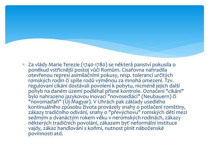 """Za vlády Marie Terezie (1740-1780) se některá panství pokusila o poněkud vstřícnější postoj vůči Romům. Císařovna nahradila otevřenou represi asimilačními pokusy, resp. tolerancí určitých romských rodin či spíše rodů výměnou za mnohá omezení. Tzv. regulovaní cikáni dostávali povolení k pobytu, nicméně jejich další pohyb na daném území podléhal přísné kontrole. Označení """"cikáni"""" bylo nahrazeno jazykovou inovací """""""