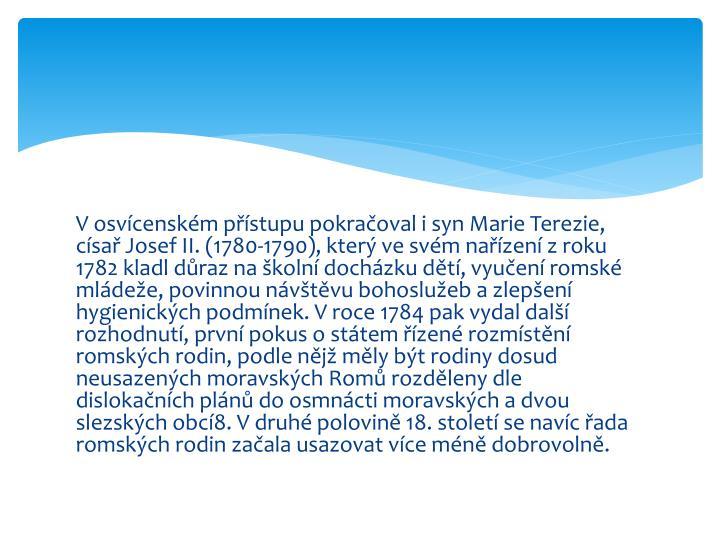 V osvícenském přístupu pokračoval i syn Marie Terezie, císař Josef II. (1780-1790), který ve svém nařízení z roku 1782 kladl důraz na školní docházku dětí, vyučení romské mládeže, povinnou návštěvu bohoslužeb a zlepšení hygienických podmínek. V roce 1784 pak vydal další rozhodnutí, první pokus o státem řízené rozmístění romských rodin, podle nějž měly být rodiny dosud neusazených moravských Romů rozděleny dle dislokačních plánů do osmnácti moravských a dvou slezských obcí8. V druhé polovině 18. století se navíc řada romských rodin začala usazovat více méně dobrovolně.