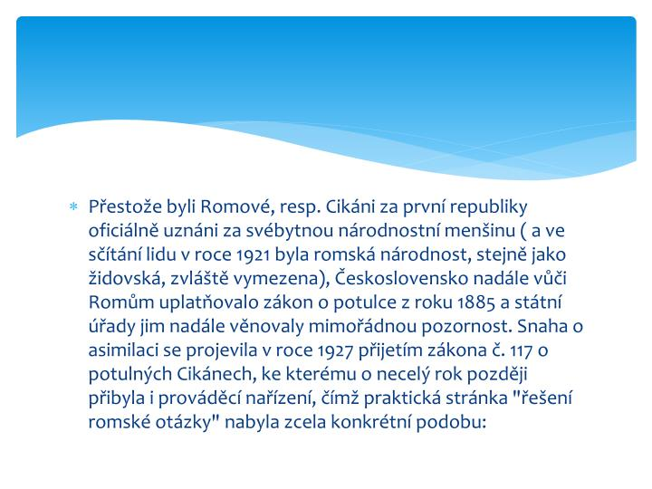 Přestože byli Romové, resp. Cikáni za první republiky oficiálně uznáni za svébytnou národnostní menšinu ( a ve sčítání lidu v roce 1921 byla romská národnost, stejně jako židovská, zvláště vymezena), Československo nadále vůči Romům uplatňovalo zákon o potulce z roku 1885 a státní úřady jim nadále věnovaly mimořádnou pozornost. Snaha o asimilaci se projevila v roce 1927 přijetím zákona č. 117 o potulných Cikánech, ke kterému o necelý rok později přibyla i prováděcí nařízení