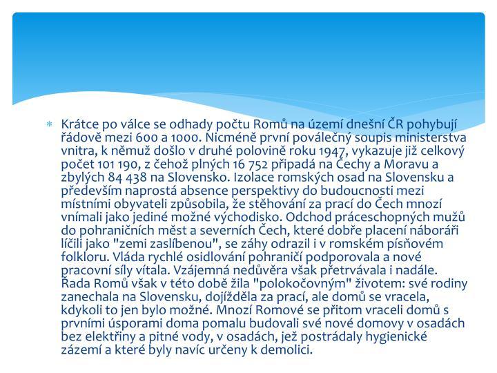 """Krátce po válce se odhady počtu Romů na území dnešní ČR pohybují řádově mezi 600 a 1000. Nicméně první poválečný soupis ministerstva vnitra, k němuž došlo v druhé polovině roku 1947, vykazuje již celkový počet 101 190, z čehož plných 16 752 připadá na Čechy a Moravu a zbylých 84 438 na Slovensko. Izolace romských osad na Slovensku a především naprostá absence perspektivy do budoucnosti mezi místními obyvateli způsobila, že stěhování za prací do Čech mnozí vnímali jako jediné možné východisko. Odchod práceschopných mužů do pohraničních měst a severních Čech, které dobře placení náboráři líčili jako """"zemi zaslíbenou"""", se záhy odrazil i v romském písňovém folkloru. Vláda rychlé osidlování pohraničí podporovala a nové pracovní síly vítala. Vzájemná nedůvěra však přetrvávala i nadále. Řada Romů však v této době žila """"polokočovným"""" životem: své rodiny zanechala na Slovensku, dojížděla za prací, ale domů se vracela, kdykoli to jen bylo možné. Mnozí Romové se přitom vraceli domů s prvními úsporami doma pomalu budovali své nové domovy v osadách bez elektřiny a pitné vody, v osadách, jež postrádaly hygienické zázemí a které byly navíc určeny k demolici."""