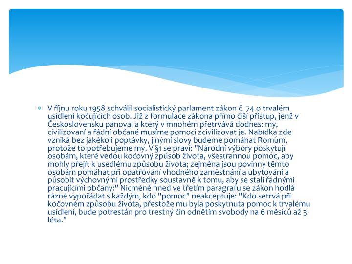 """V říjnu roku 1958 schválil socialistický parlament zákon č. 74 o trvalém usídlení kočujících osob. Již z formulace zákona přímo čiší přístup, jenž v Československu panoval a který v mnohém přetrvává dodnes: my, civilizovaní a řádní občané musíme pomoci zcivilizovat je. Nabídka zde vzniká bez jakékoli poptávky, jinými slovy budeme pomáhat Romům, protože to potřebujeme my. V §1 se praví: """"Národní výbory poskytují osobám, které vedou kočovný způsob života, všestrannou pomoc, aby mohly přejít k usedlému způsobu života; zejména jsou povinny těmto osobám pomáhat při opatřování vhodného zaměstnání a ubytování a působit výchovnými prostředky soustavně k tomu, aby se stali řádnými pracujícími občany:"""" Nicméně hned ve třetím paragrafu se zákon hodlá rázně vypořádat s každým, kdo """"pomoc"""" neakceptuje: """"Kdo setrvá při kočovném způsobu života, přestože mu byla poskytnuta pomoc k trvalému usídlení, bude potrestán pro trestný čin odnětím svobody na 6 měsíců až 3 léta."""""""