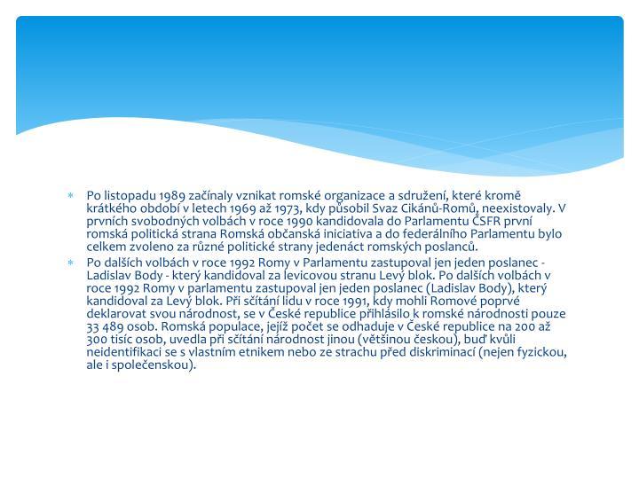 Po listopadu 1989 začínaly vznikat romské organizace a sdružení, které kromě krátkého období v letech 1969 až 1973, kdy působil Svaz Cikánů-Romů, neexistovaly. V prvních svobodných volbách v roce 1990 kandidovala do Parlamentu ČSFR první romská politická strana Romská občanská iniciativa a do federálního Parlamentu bylo celkem zvoleno za různé politické strany jedenáct romských poslanců.