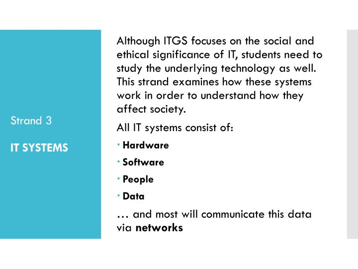 Although ITGS focuses on the social and ethical significance of IT, students need to study the underlying technology as well. This strand examines how these systems work in order to understand how they affect society.