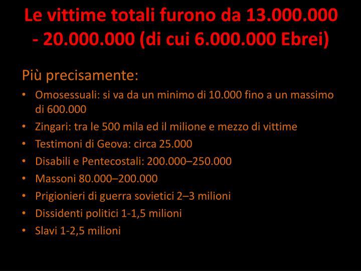 Le vittime totali furono da 13.000.000 - 20.000.000 (di cui 6.000.000 Ebrei)