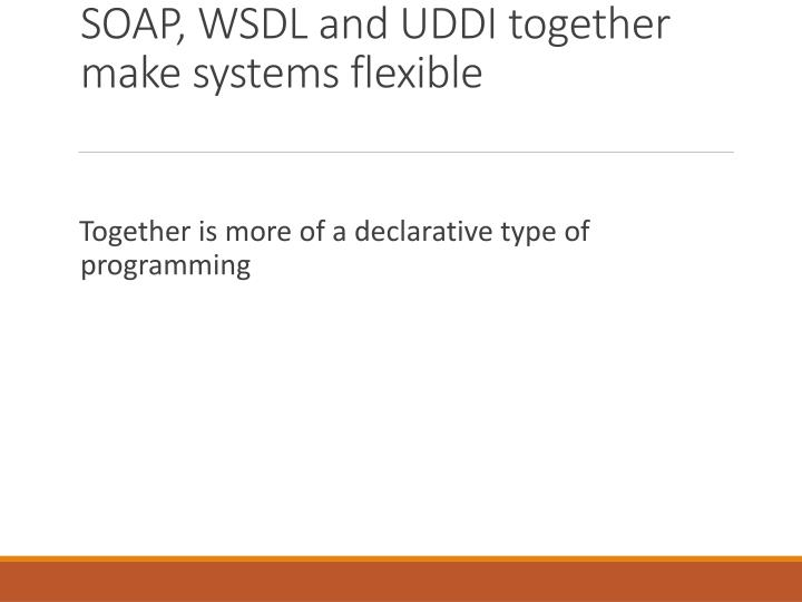 SOAP, WSDL and UDDI together make systems flexible