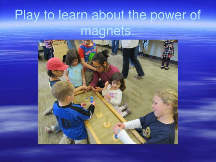 Play to learn about the power of  magnets.