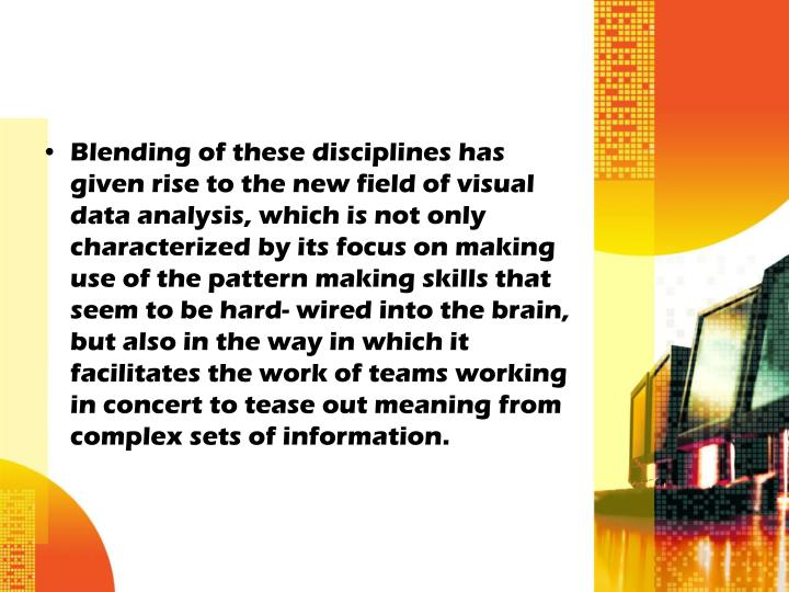 Blending of these disciplines has given rise to the new field of visual data analysis, which is not ...