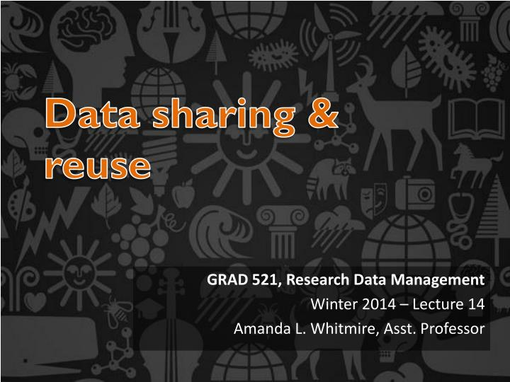 Grad 521 research data management winter 2014 lecture 14 amanda l whitmire asst professor
