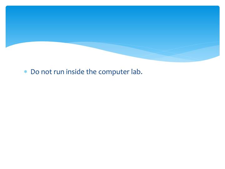 Do not run inside the computer lab.