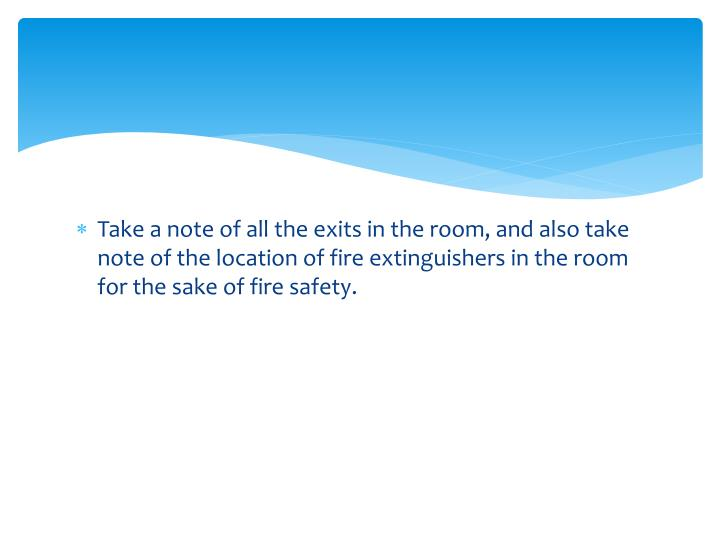 Take a note of all the exits in the room, and also take note of the location of fire extinguishers i...