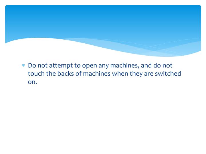 Do not attempt to open any machines, and do not touch the backs of machines when they are switched on.