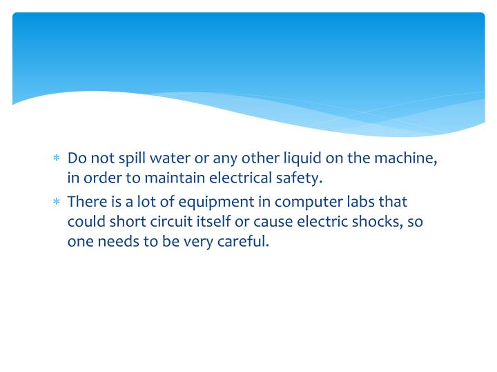 Do not spill water or any other liquid on the machine, in order to maintain electrical safety.