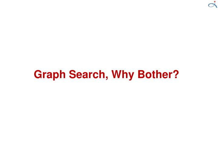 Graph Search, Why Bother?