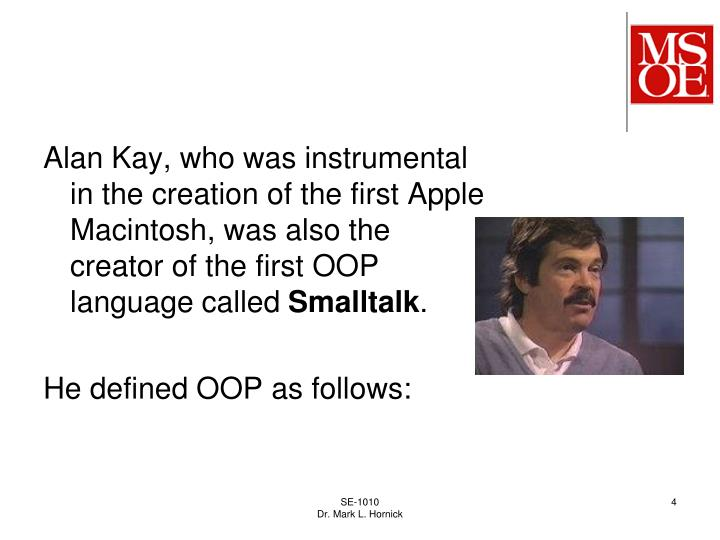 Alan Kay, who was instrumental in the creation of the first Apple Macintosh, was also the creator of the first OOP language called