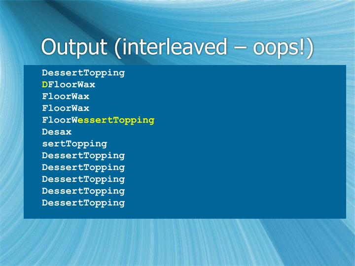 Output (interleaved – oops!)