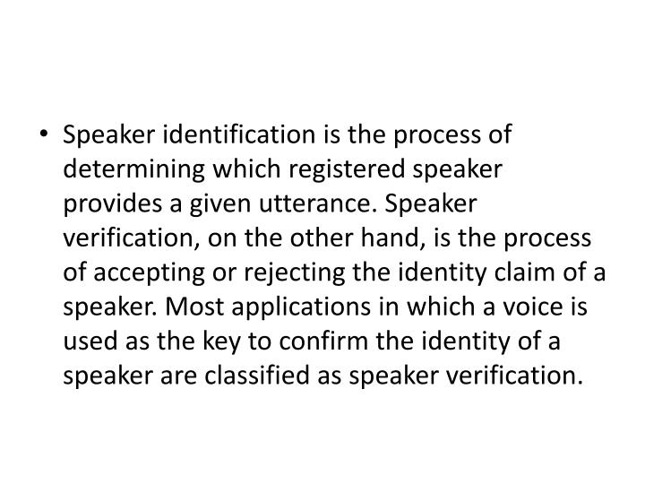 Speaker identification is the process of determining which registered speaker provides a given utterance. Speaker verification, on the other hand, is the process of accepting or rejecting the identity claim of a speaker. Most applications in which a voice is used as the key to confirm the identity of a speaker are classified as speaker verification.