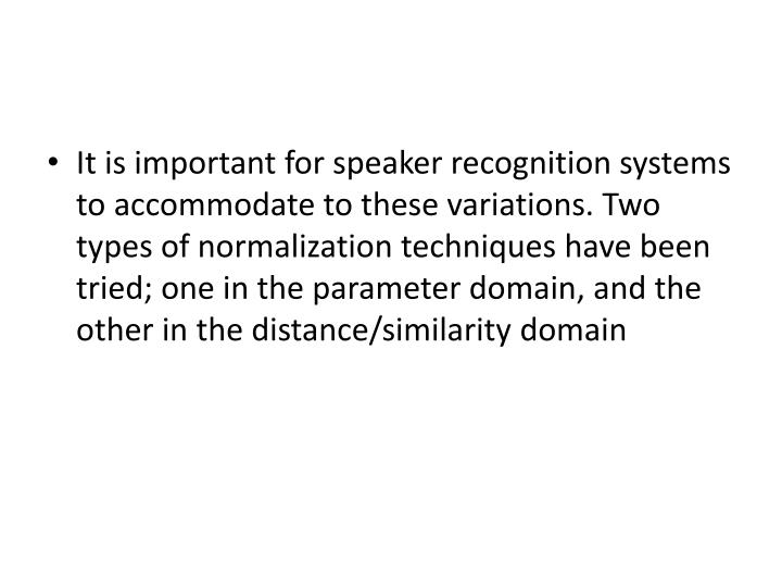 It is important for speaker recognition systems to accommodate to these variations. Two types of normalization techniques have been tried; one in the parameter domain, and the other in the distance/similarity domain