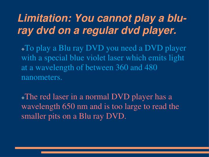 Limitation: You cannot play a blu-ray dvd on a regular dvd player.