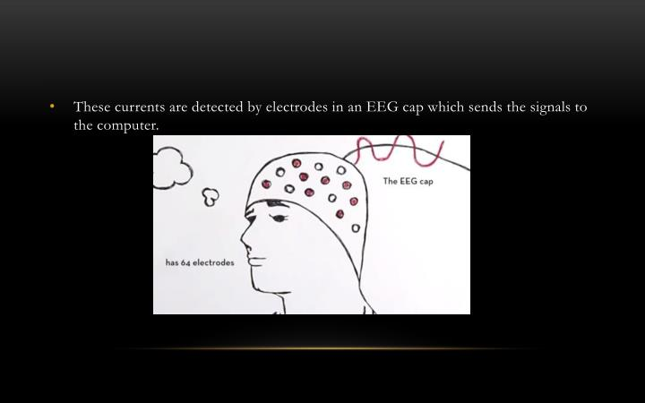 These currents are detected by electrodes in an EEG cap which sends the signals to the computer.